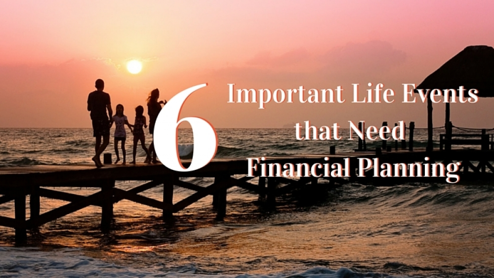 6 Important Life Events that Need Financial Planning