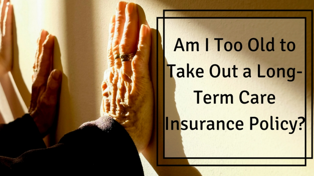 Am I Too Old to Take Out a Long-Term Care Insurance Policy?
