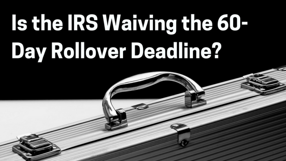 Is the IRS Waiving the 60-Day IRA Rollover Deadline?