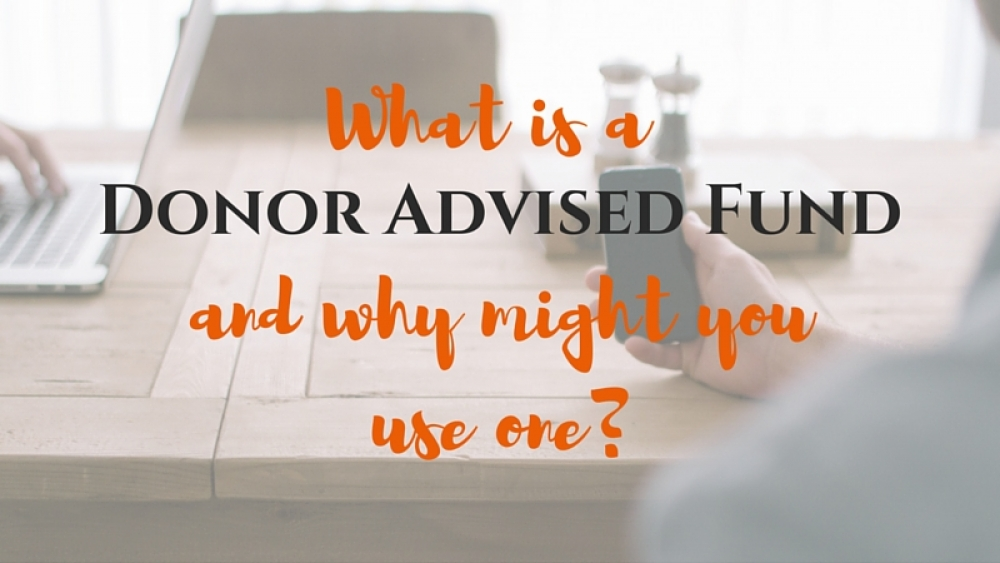 What is a Donor Advised Fund and Why Might You Use One?