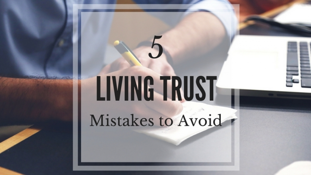 5 Living Trust Mistakes to Avoid